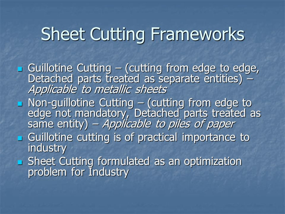 Optimization Problem Objective 1: Minimize the length of mother- sheet required (Trim loss) Objective 1: Minimize the length of mother- sheet required (Trim loss) Objective 2: Minimize the number of cuts required (Tool life) Objective 2: Minimize the number of cuts required (Tool life) Non-guillotine Cutting: Both real and binary formulations Non-guillotine Cutting: Both real and binary formulations Guillotine Cutting: Only binary formulation Guillotine Cutting: Only binary formulation Binary formulation greatly outperforms real variable formulation Binary formulation greatly outperforms real variable formulation