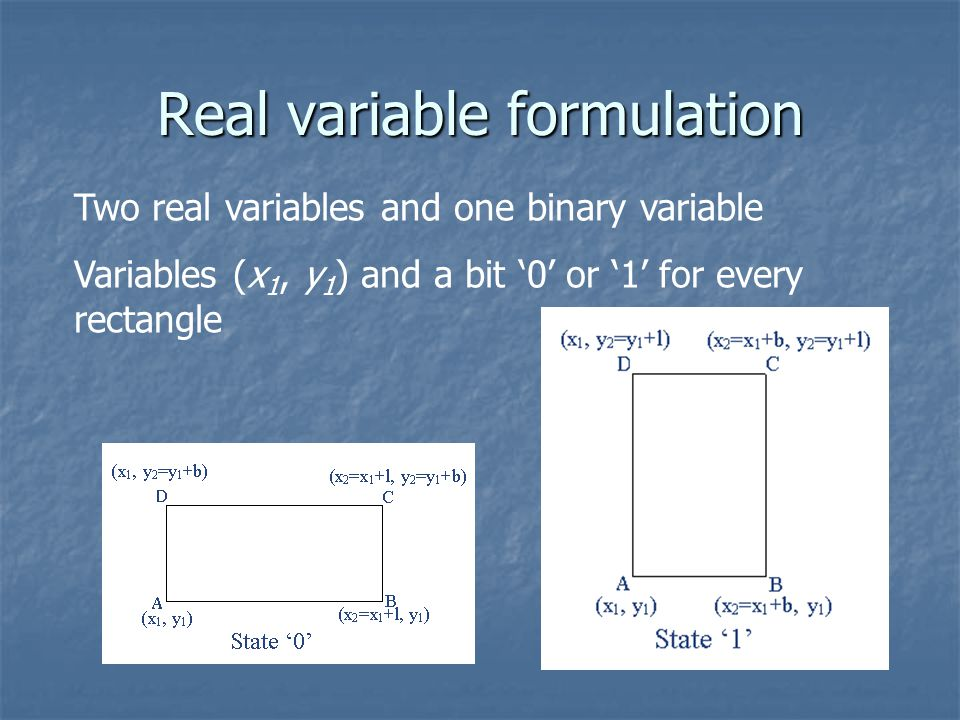 Real variable formulation Two real variables and one binary variable Variables (x 1, y 1 ) and a bit '0' or '1' for every rectangle