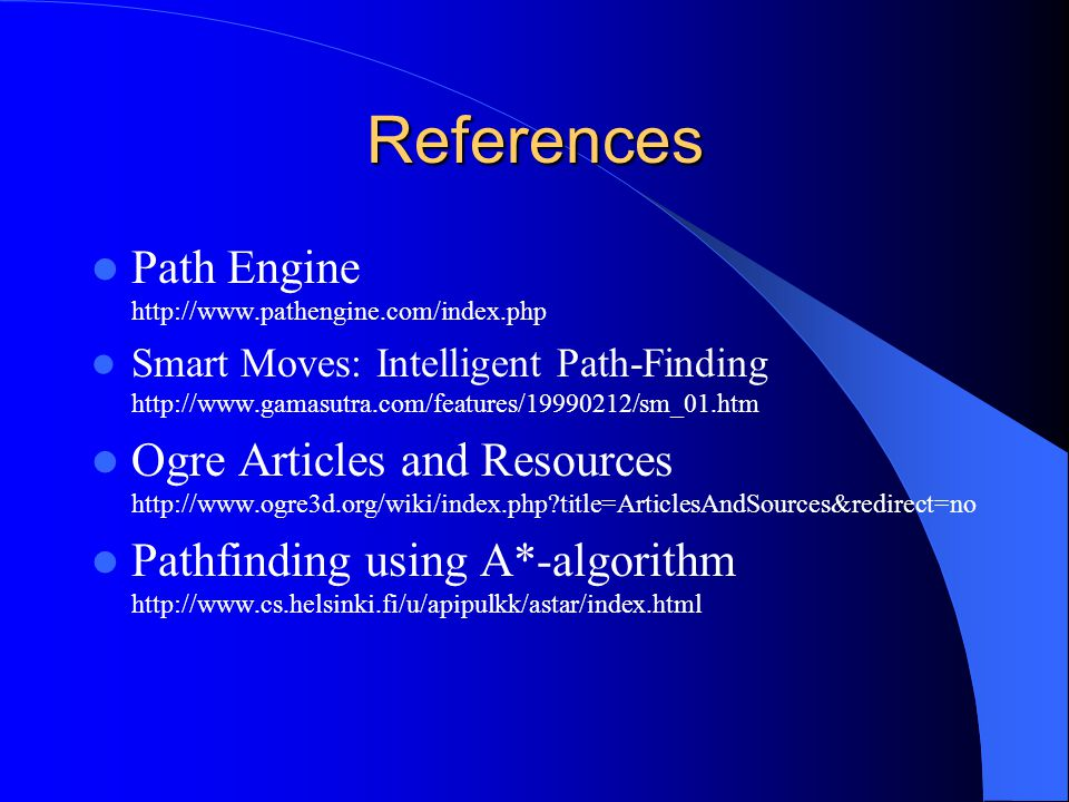 References Path Engine http://www.pathengine.com/index.php Smart Moves: Intelligent Path-Finding http://www.gamasutra.com/features/19990212/sm_01.htm Ogre Articles and Resources http://www.ogre3d.org/wiki/index.php title=ArticlesAndSources&redirect=no Pathfinding using A*-algorithm http://www.cs.helsinki.fi/u/apipulkk/astar/index.html