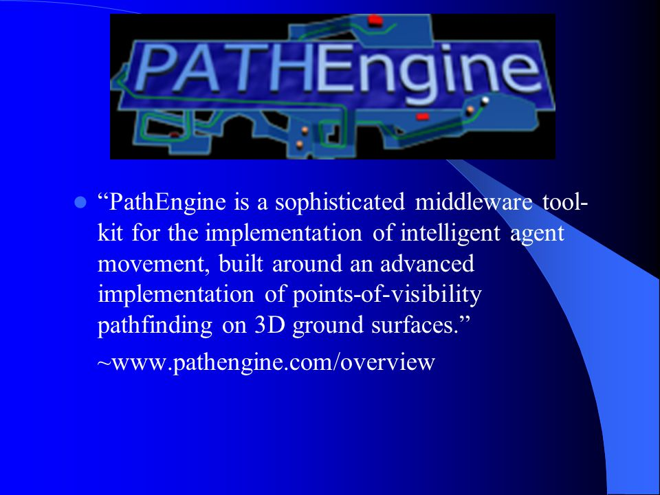 PathEngine is a sophisticated middleware tool- kit for the implementation of intelligent agent movement, built around an advanced implementation of points-of-visibility pathfinding on 3D ground surfaces. ~www.pathengine.com/overview
