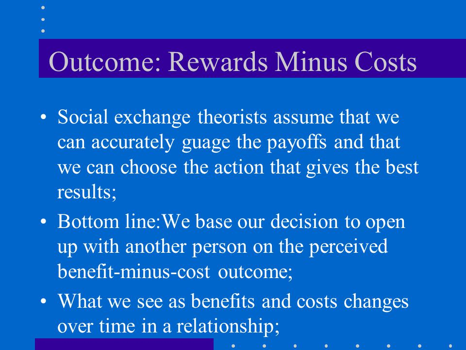 Outcome: Rewards Minus Costs This idea of calculating the rewards and costs goes back to John Stuart Mill; The principle is that people seek to maximi