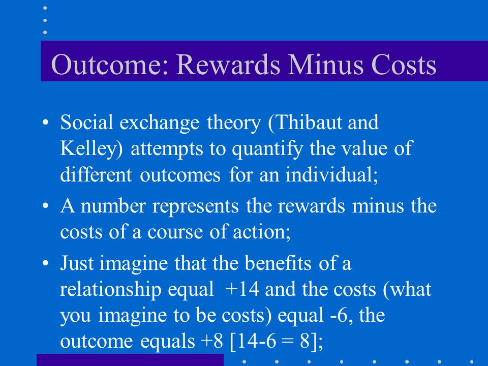 Regulating Closeness on the Basis of Rewards and Costs Cost benefit-analysis: –pluses and minuses or perceived benefits and costs of the relationship