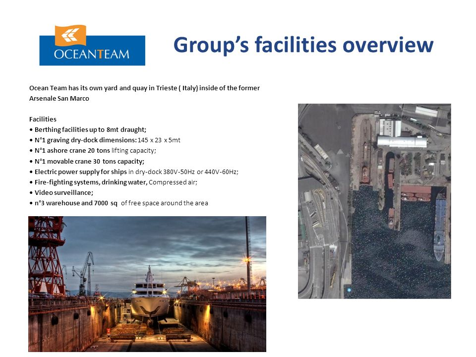 Group's facilities overview Ocean Team has its own yard and quay in Trieste ( Italy) inside of the former Arsenale San Marco Facilities Berthing facilities up to 8mt draught; N°1 graving dry-dock dimensions: 145 x 23 x 5mt N°1 ashore crane 20 tons lifting capacity; N°1 movable crane 30 tons capacity; Electric power supply for ships in dry-dock 380V-50Hz or 440V-60Hz; Fire-fighting systems, drinking water, Compressed air; Video surveillance; n°3 warehouse and 7000 sq of free space around the area