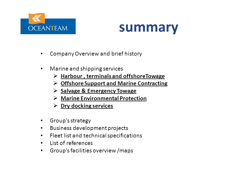 summary Company Overview and brief history Marine and shipping services  Harbour, terminals and offshoreTowage  Offshore Support and Marine Contracting  Salvage & Emergency Towage  Marine Environmental Protection  Dry docking services Group's strategy Business development projects Fleet list and technical specifications List of references Group's facilities overview /maps