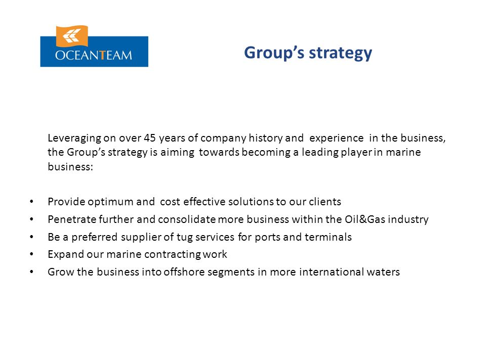 Group's strategy Leveraging on over 45 years of company history and experience in the business, the Group's strategy is aiming towards becoming a leading player in marine business: Provide optimum and cost effective solutions to our clients Penetrate further and consolidate more business within the Oil&Gas industry Be a preferred supplier of tug services for ports and terminals Expand our marine contracting work Grow the business into offshore segments in more international waters