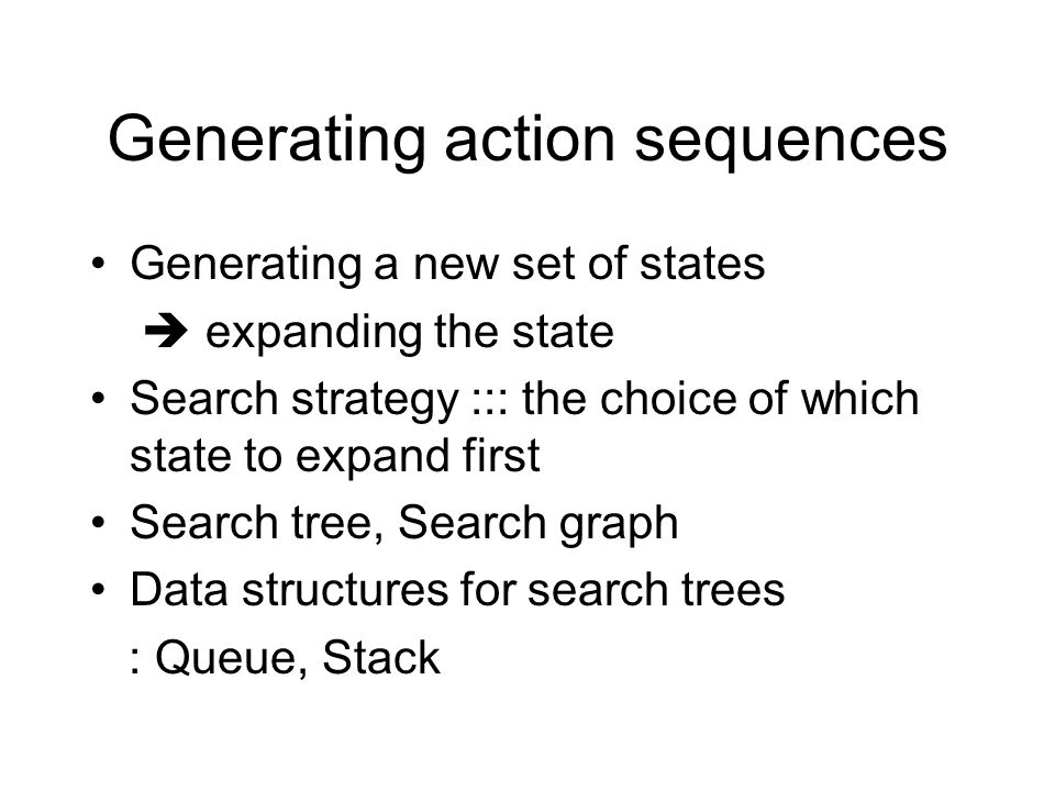 Generating action sequences Generating a new set of states  expanding the state Search strategy ::: the choice of which state to expand first Search