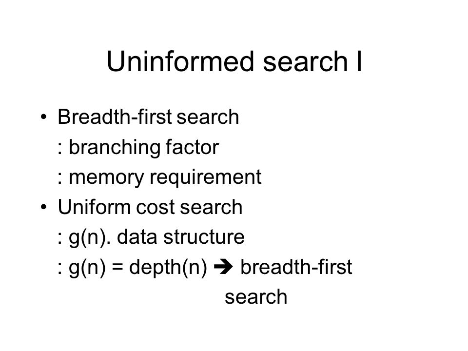 Uninformed search I Breadth-first search : branching factor : memory requirement Uniform cost search : g(n).