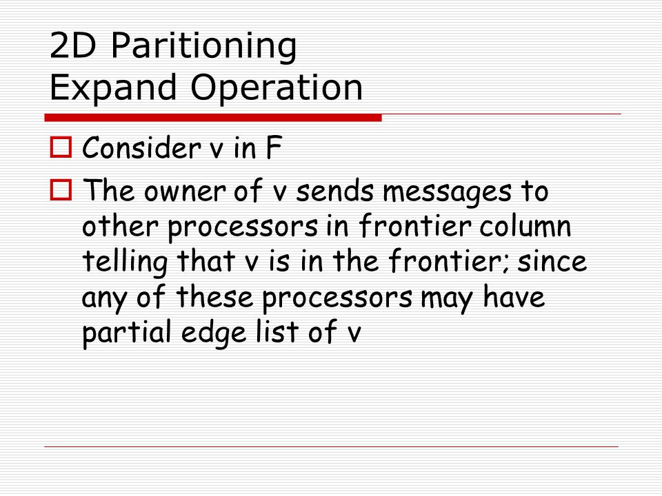 2D Paritioning Expand Operation  Consider v in F  The owner of v sends messages to other processors in frontier column telling that v is in the fron