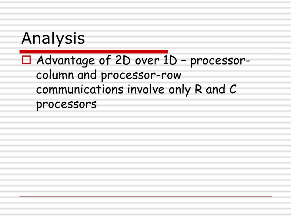 Analysis  Advantage of 2D over 1D – processor- column and processor-row communications involve only R and C processors