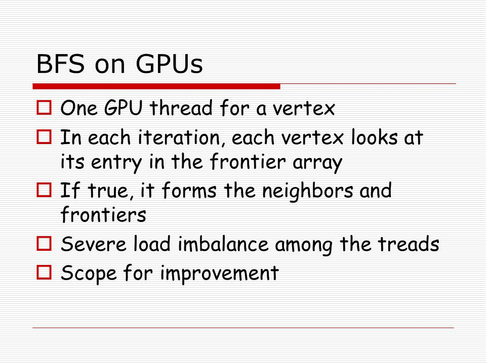  One GPU thread for a vertex  In each iteration, each vertex looks at its entry in the frontier array  If true, it forms the neighbors and frontier