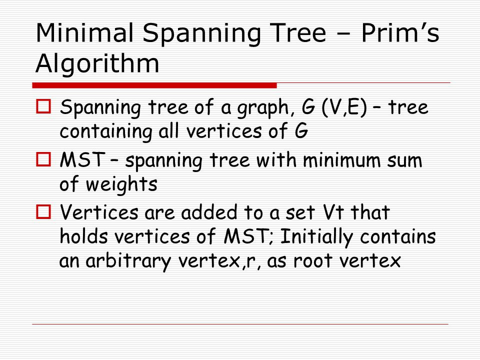 Minimal Spanning Tree – Prim's Algorithm  Spanning tree of a graph, G (V,E) – tree containing all vertices of G  MST – spanning tree with minimum su