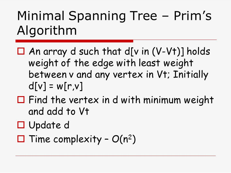 Minimal Spanning Tree – Prim's Algorithm  An array d such that d[v in (V-Vt)] holds weight of the edge with least weight between v and any vertex in