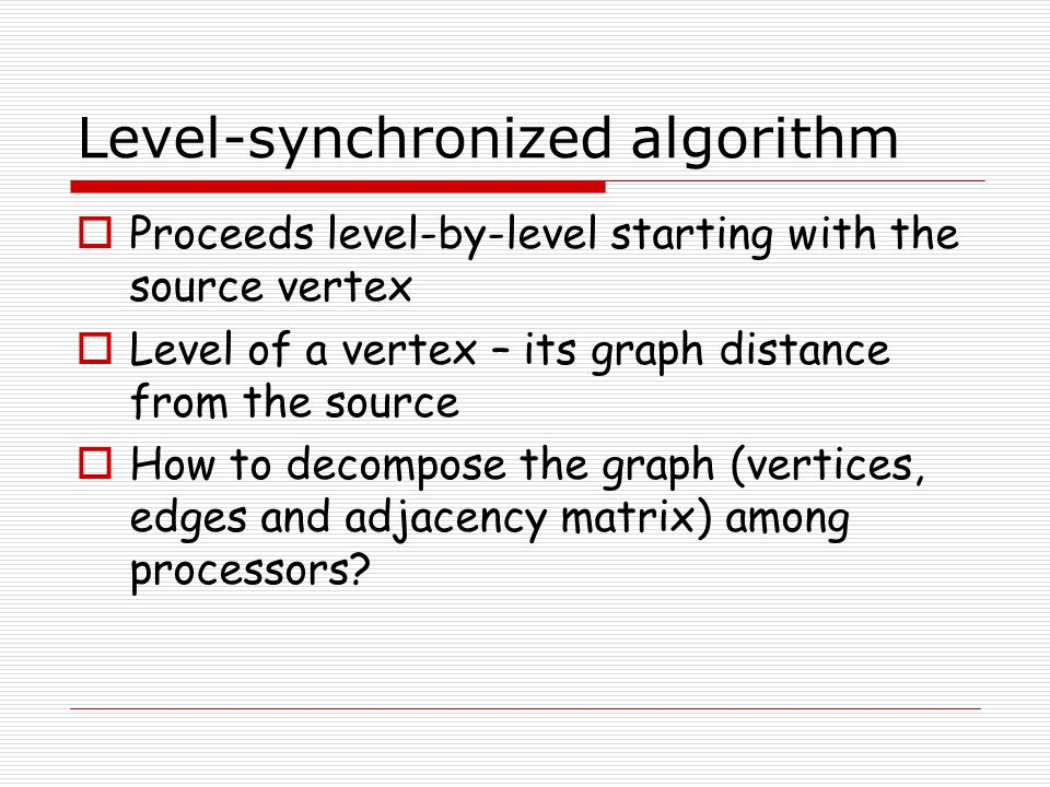 Level-synchronized algorithm  Proceeds level-by-level starting with the source vertex  Level of a vertex – its graph distance from the source  How