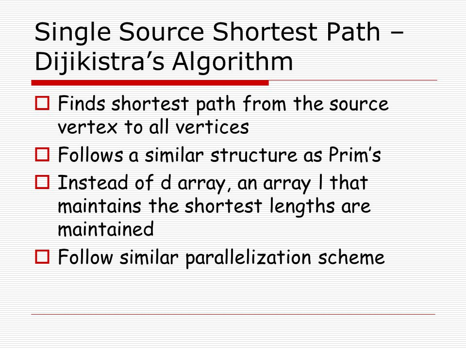 Single Source Shortest Path – Dijikistra's Algorithm  Finds shortest path from the source vertex to all vertices  Follows a similar structure as Pri