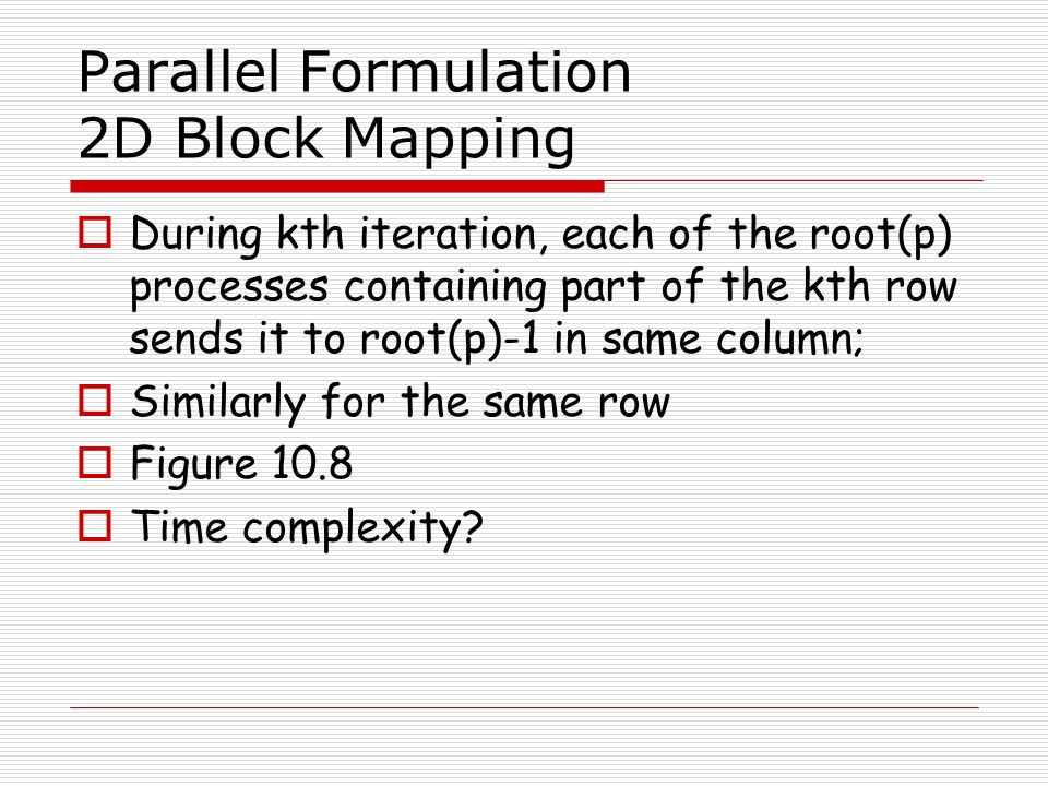 Parallel Formulation 2D Block Mapping  During kth iteration, each of the root(p) processes containing part of the kth row sends it to root(p)-1 in sa
