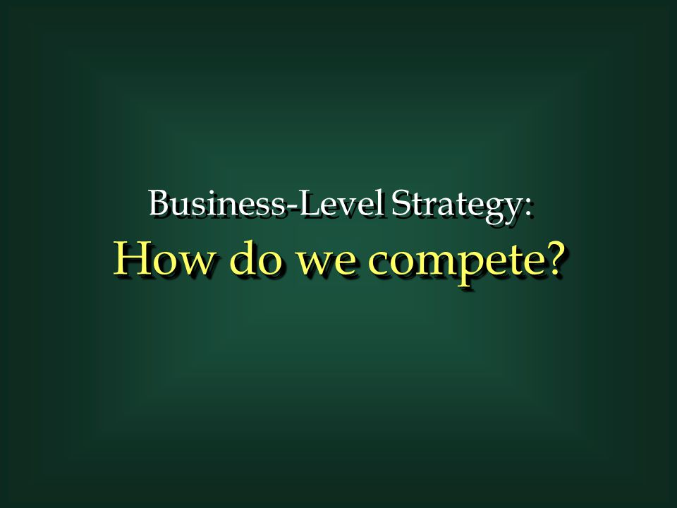Business-Level Strategy: How do we compete? Business-Level Strategy: How do we compete?
