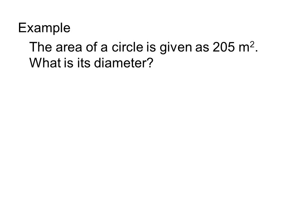 Example The area of a circle is given as 205 m 2. What is its diameter