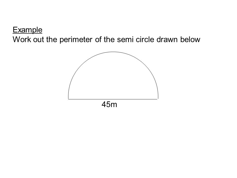 45m Example Work out the perimeter of the semi circle drawn below