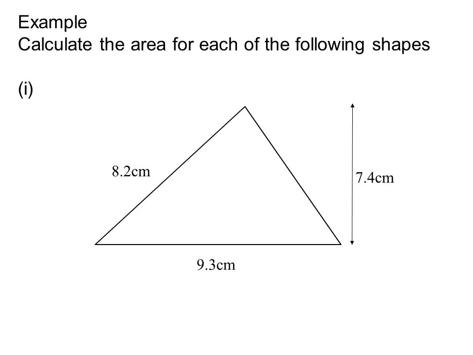 Example Calculate the area for each of the following shapes (i) 7.4cm 8.2cm 9.3cm