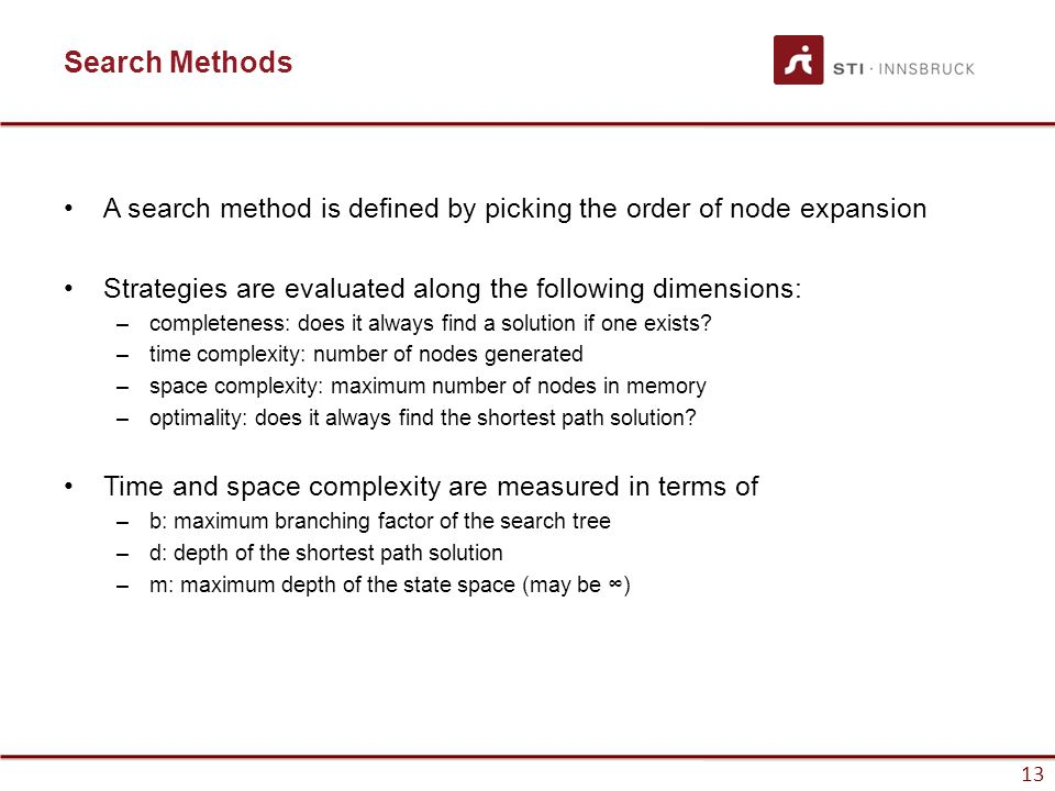13 Search Methods A search method is defined by picking the order of node expansion Strategies are evaluated along the following dimensions: –completeness: does it always find a solution if one exists.