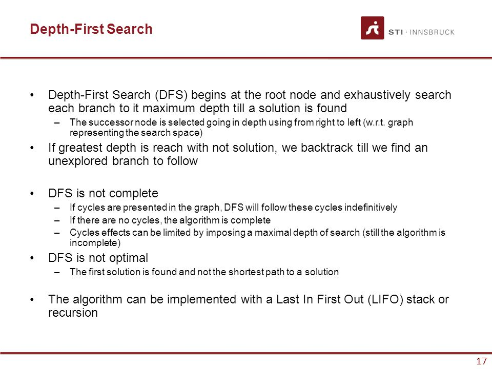 17 Depth-First Search Depth-First Search (DFS) begins at the root node and exhaustively search each branch to it maximum depth till a solution is foun