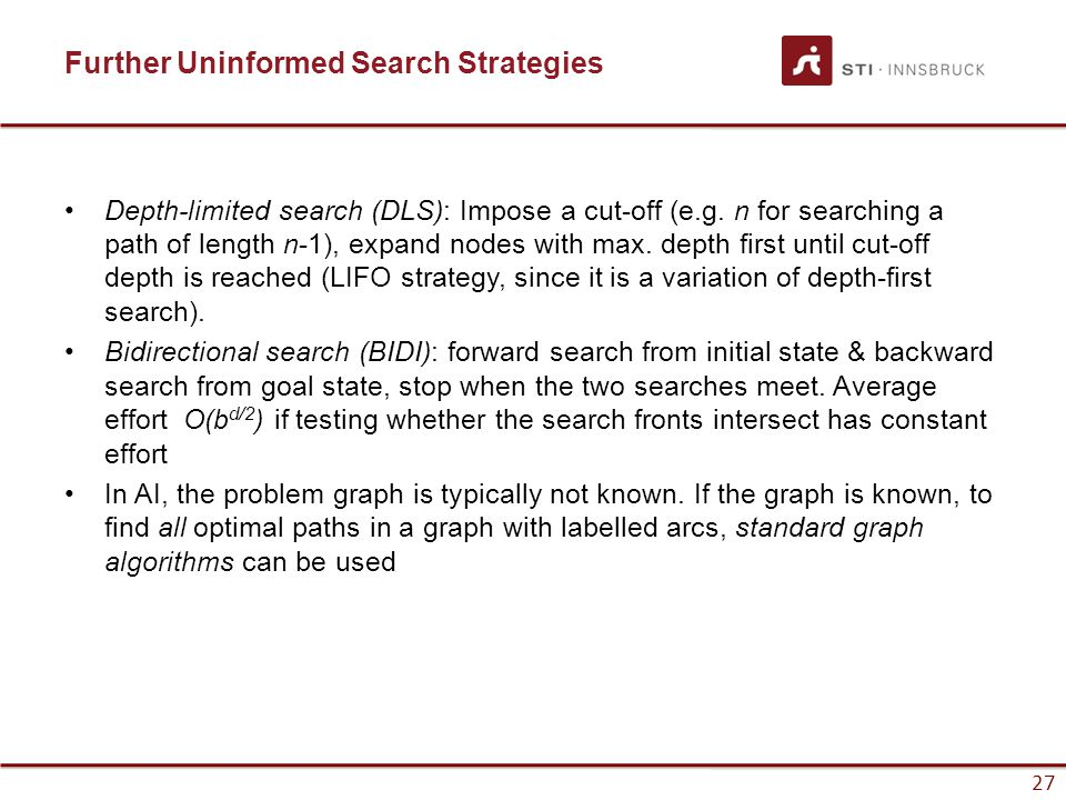 27 Further Uninformed Search Strategies Depth-limited search (DLS): Impose a cut-off (e.g. n for searching a path of length n-1), expand nodes with ma