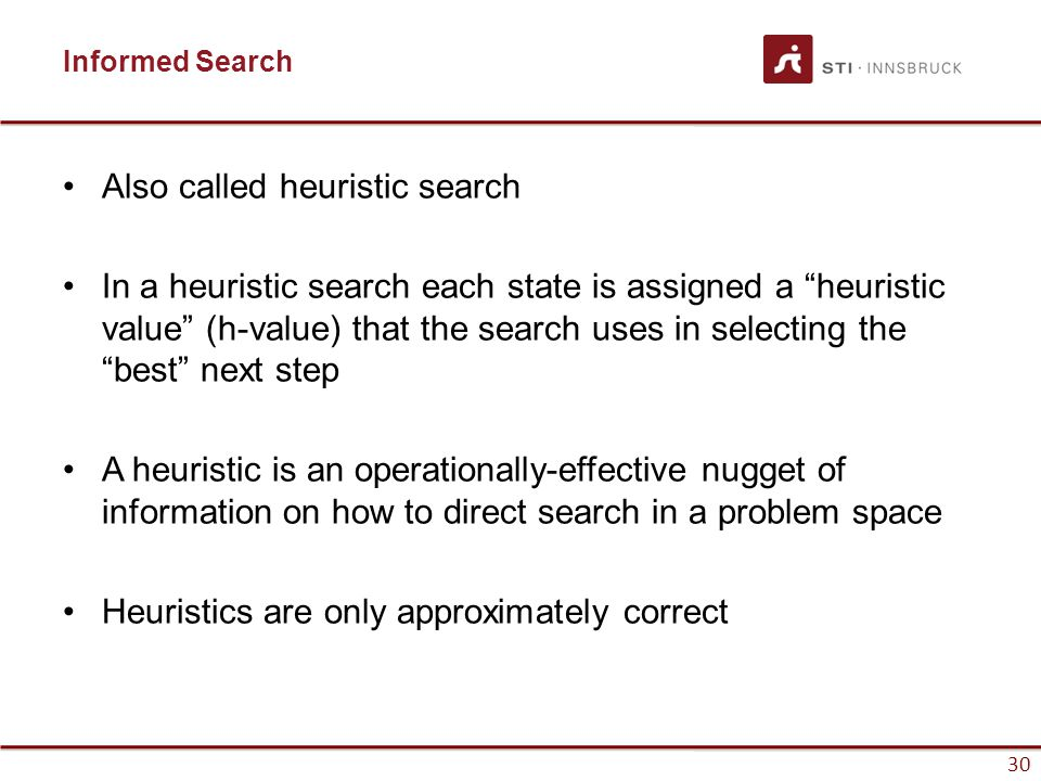 """30 Informed Search Also called heuristic search In a heuristic search each state is assigned a """"heuristic value"""" (h-value) that the search uses in sel"""