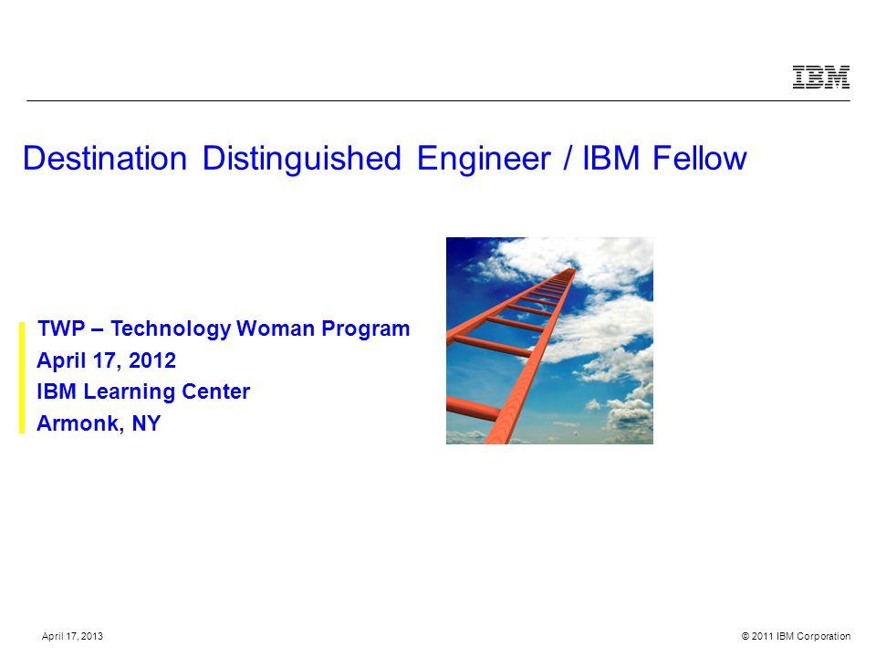 © 2011 IBM CorporationApril 17, 2013 Destination Distinguished Engineer / IBM Fellow TWP – Technology Woman Program April 17, 2012 IBM Learning Center Armonk, NY