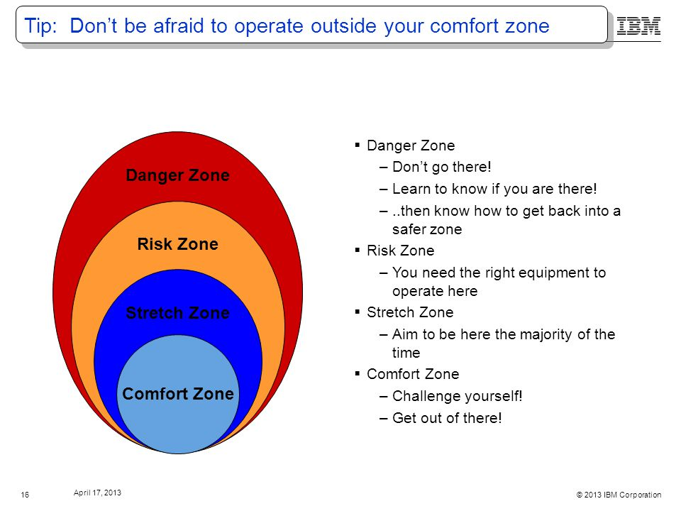 © 2013 IBM Corporation April 17, 2013 16 Tip: Don't be afraid to operate outside your comfort zone  Danger Zone –Don't go there.