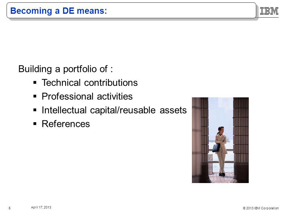 © 2013 IBM Corporation April 17, 2013 5 Becoming a DE means: Building a portfolio of :  Technical contributions  Professional activities  Intellectual capital/reusable assets  References