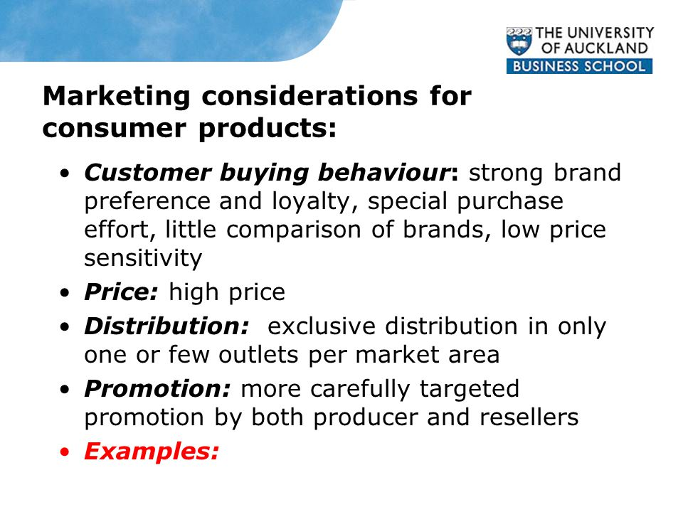 Marketing considerations for consumer products: Customer buying behaviour: strong brand preference and loyalty, special purchase effort, little comparison of brands, low price sensitivity Price: high price Distribution: exclusive distribution in only one or few outlets per market area Promotion: more carefully targeted promotion by both producer and resellers Examples: