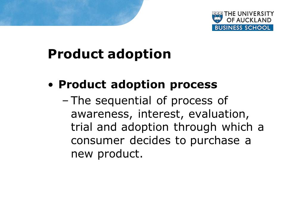 Product adoption Product adoption process –The sequential of process of awareness, interest, evaluation, trial and adoption through which a consumer decides to purchase a new product.