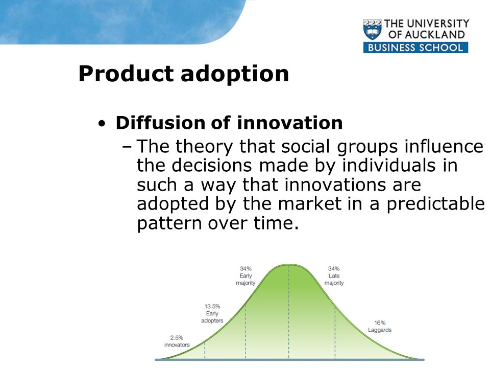 Product adoption Diffusion of innovation –The theory that social groups influence the decisions made by individuals in such a way that innovations are adopted by the market in a predictable pattern over time.