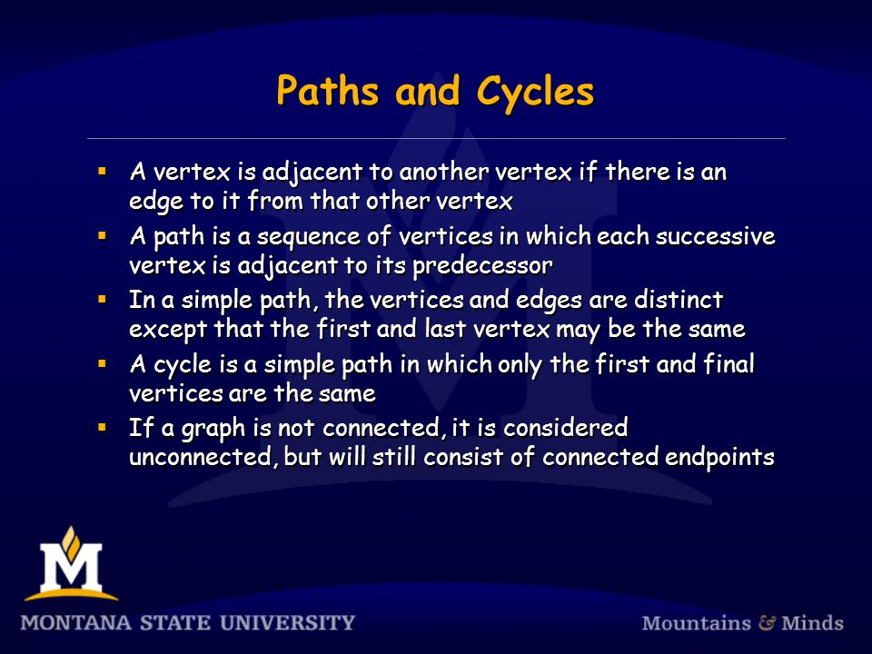 Paths and Cycles  A vertex is adjacent to another vertex if there is an edge to it from that other vertex  A path is a sequence of vertices in which each successive vertex is adjacent to its predecessor  In a simple path, the vertices and edges are distinct except that the first and last vertex may be the same  A cycle is a simple path in which only the first and final vertices are the same  If a graph is not connected, it is considered unconnected, but will still consist of connected endpoints  A vertex is adjacent to another vertex if there is an edge to it from that other vertex  A path is a sequence of vertices in which each successive vertex is adjacent to its predecessor  In a simple path, the vertices and edges are distinct except that the first and last vertex may be the same  A cycle is a simple path in which only the first and final vertices are the same  If a graph is not connected, it is considered unconnected, but will still consist of connected endpoints