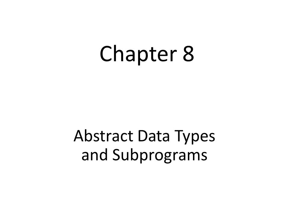 Chapter 8 Abstract Data Types and Subprograms