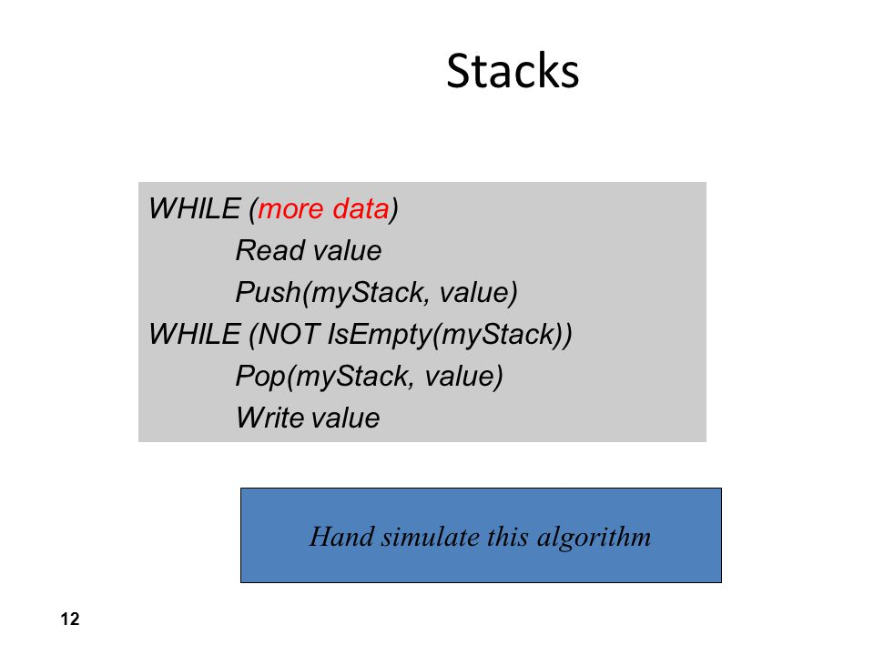 12 Stacks WHILE (more data) Read value Push(myStack, value) WHILE (NOT IsEmpty(myStack)) Pop(myStack, value) Write value Hand simulate this algorithm
