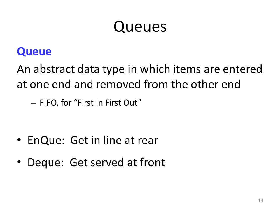 """Queues Queue An abstract data type in which items are entered at one end and removed from the other end – FIFO, for """"First In First Out"""" EnQue: Get in"""