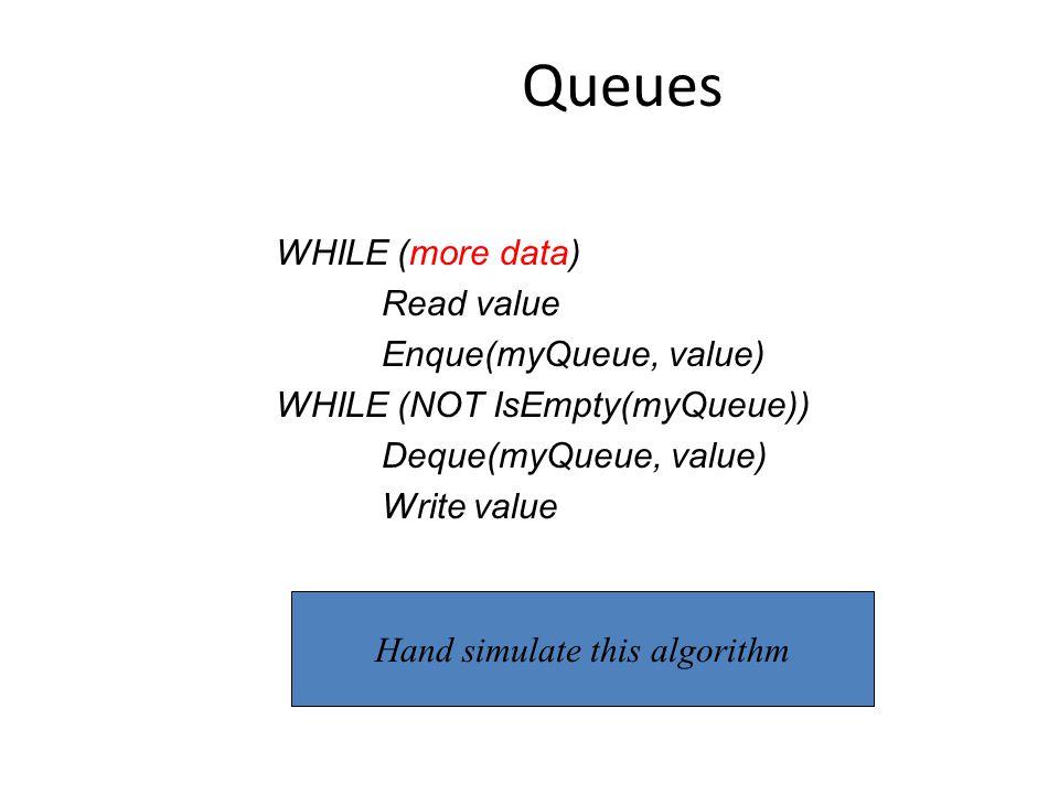 Queues WHILE (more data) Read value Enque(myQueue, value) WHILE (NOT IsEmpty(myQueue)) Deque(myQueue, value) Write value Hand simulate this algorithm