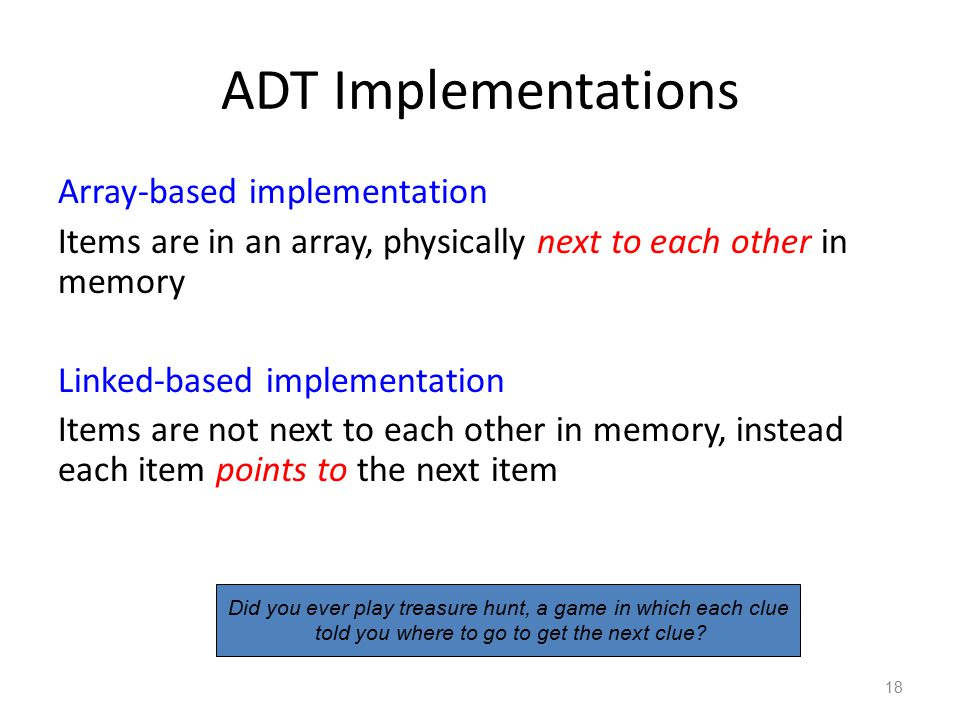 ADT Implementations Array-based implementation Items are in an array, physically next to each other in memory Linked-based implementation Items are no