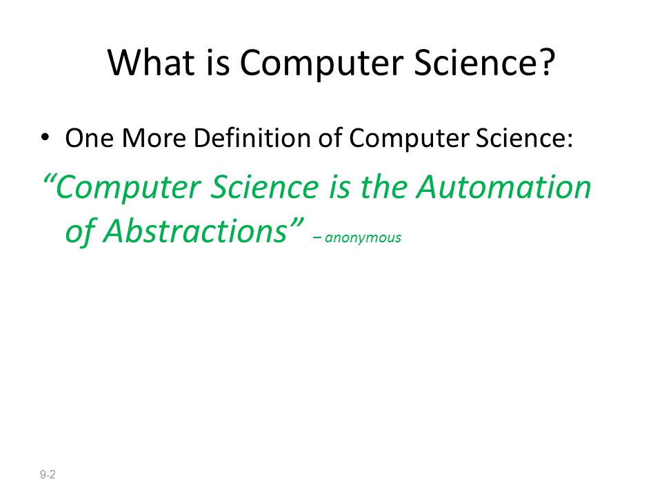 """What is Computer Science? One More Definition of Computer Science: """"Computer Science is the Automation of Abstractions"""" – anonymous 9-2"""