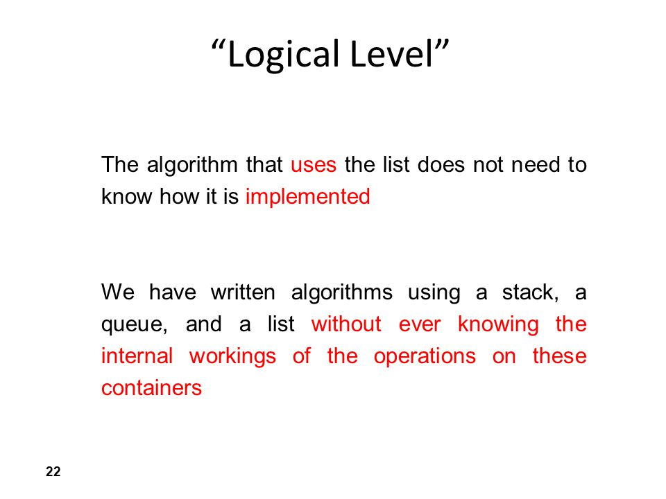 """22 """"Logical Level"""" The algorithm that uses the list does not need to know how it is implemented We have written algorithms using a stack, a queue, and"""