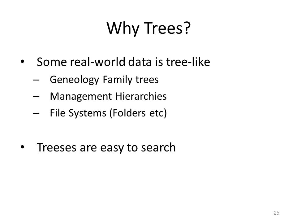Why Trees? Some real-world data is tree-like – Geneology Family trees – Management Hierarchies – File Systems (Folders etc) Treeses are easy to search