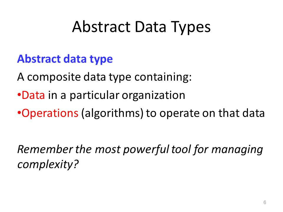 Abstract Data Types Abstract data type The goals are to: 1)Reduce complexity thru abstraction 2)Organize our data into various kinds of containers 3)Think about our problem in terms of data and the operations (algorithms) that are done to them 7