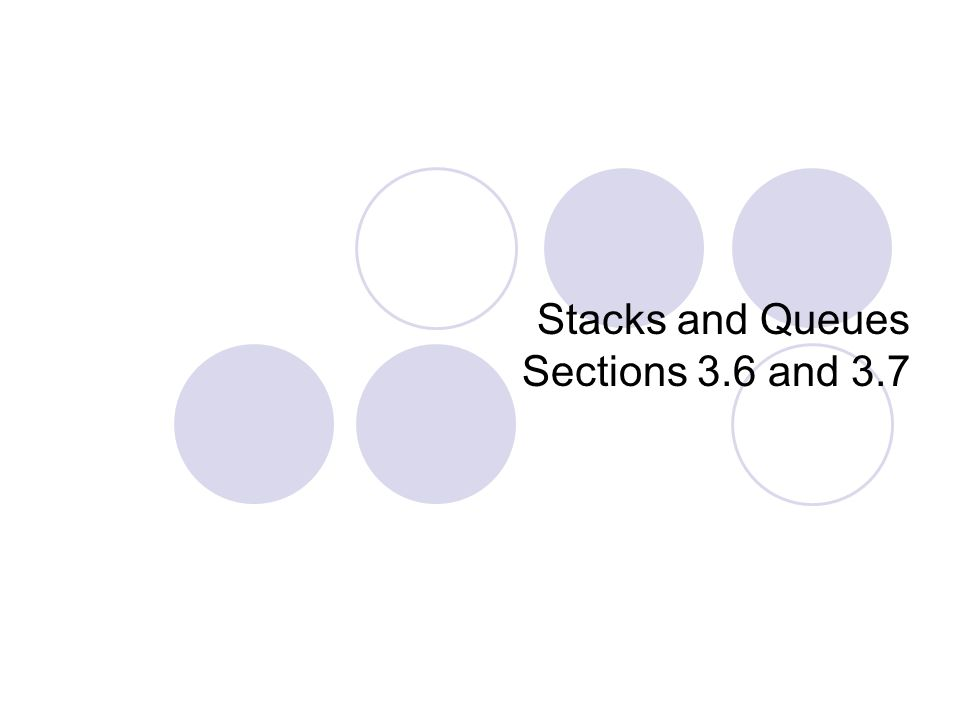 Stacks and Queues Sections 3.6 and 3.7