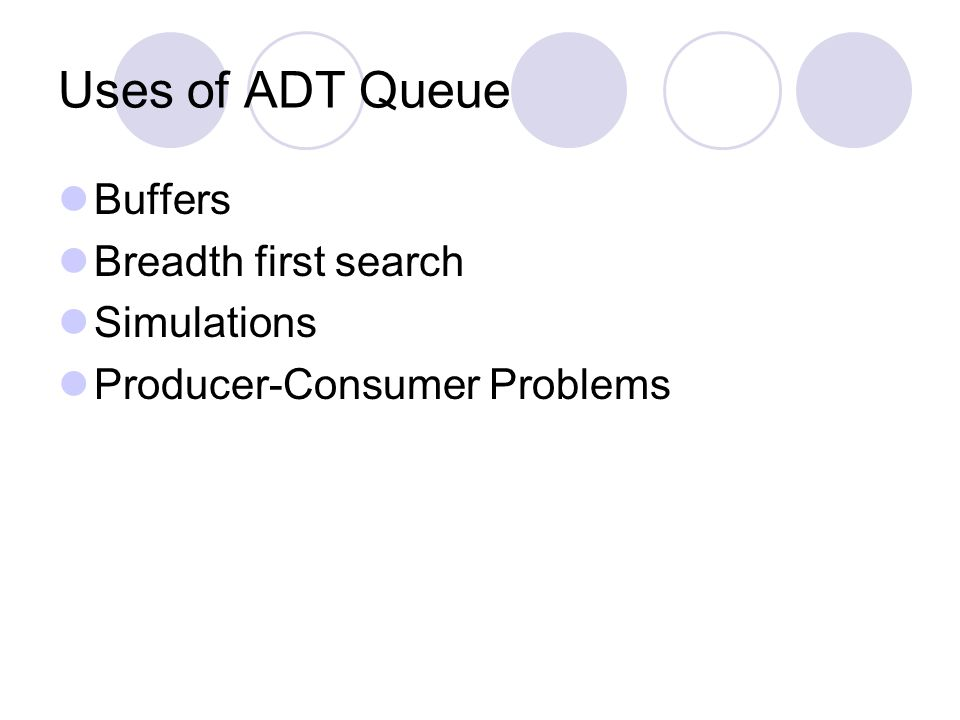 Uses of ADT Queue Buffers Breadth first search Simulations Producer-Consumer Problems
