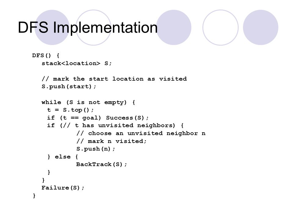 DFS Implementation DFS() { stack S; // mark the start location as visited S.push(start); while (S is not empty) { t = S.top(); if (t == goal) Success(S); if (// t has unvisited neighbors) { // choose an unvisited neighbor n // mark n visited; S.push(n); } else { BackTrack(S); } Failure(S); }