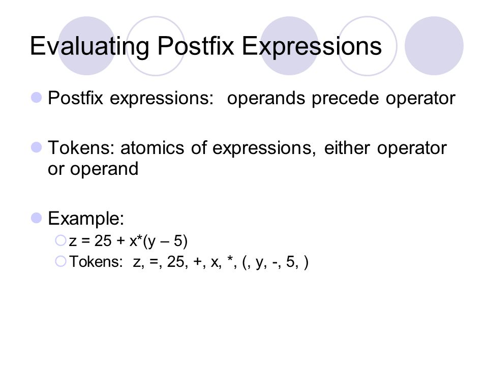 Evaluating Postfix Expressions Postfix expressions: operands precede operator Tokens: atomics of expressions, either operator or operand Example:  z = 25 + x*(y – 5)  Tokens: z, =, 25, +, x, *, (, y, -, 5, )