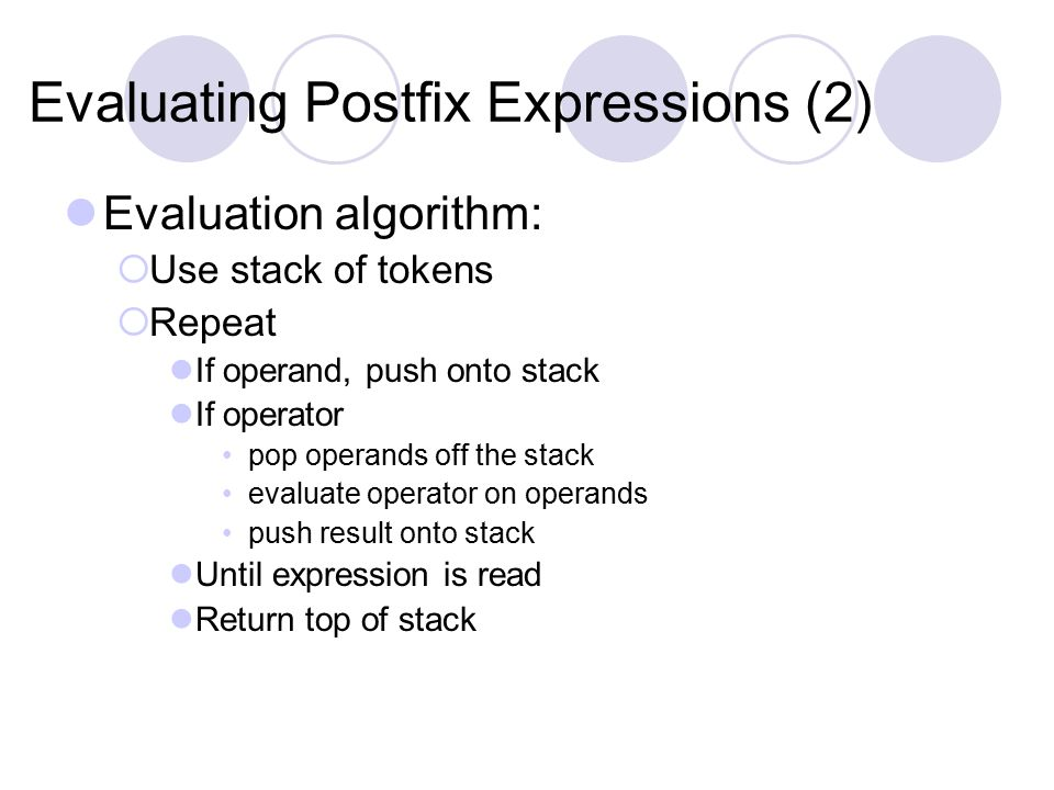 Evaluating Postfix Expressions (2) Evaluation algorithm:  Use stack of tokens  Repeat If operand, push onto stack If operator pop operands off the stack evaluate operator on operands push result onto stack Until expression is read Return top of stack