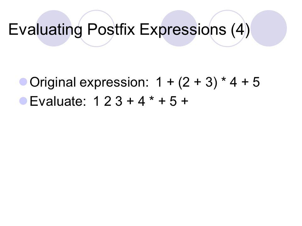 Evaluating Postfix Expressions (4) Original expression: 1 + (2 + 3) * 4 + 5 Evaluate: 1 2 3 + 4 * + 5 +