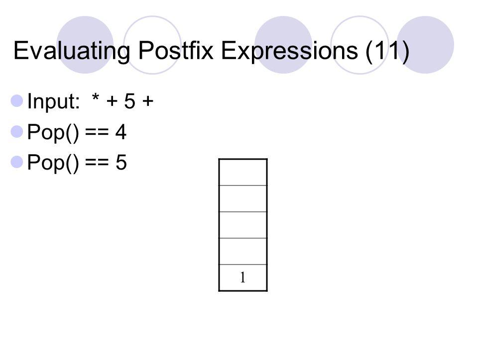 Evaluating Postfix Expressions (11) Input: * + 5 + Pop() == 4 Pop() == 5 1